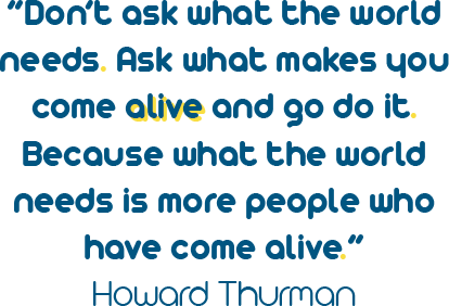 "Don't ask what the world needs. Ask what makes you come alive and go do it. Because what the world needs is more people who have come alive."" - Howard Thurman"